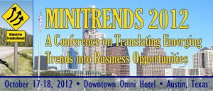 Minitrends 2012: Translating Emerging Trends Into Business Opportunities: Oct. 17-18, Austin, TX